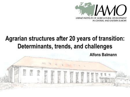 Agrarian structures after 20 years of transition: Determinants, trends, and challenges Alfons Balmann.