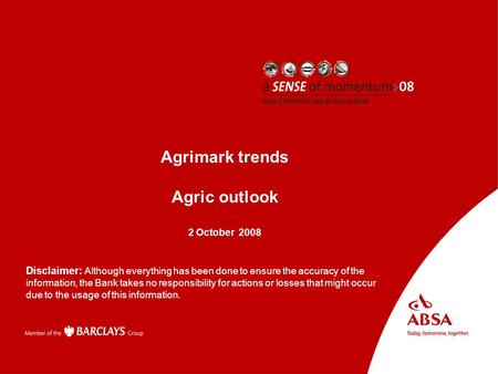 Absa AgriBusiness Presenter name Subject Agrimark trends Agric outlook 2 October 2008 Disclaimer: Although everything has been done to ensure the accuracy.