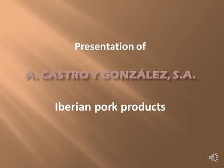 Since 1910 Elaboration of Iberian pork products Hams, loins, pork sausages.