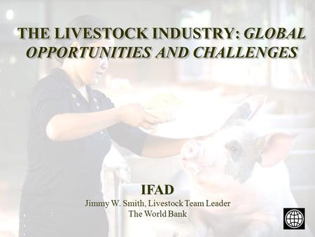 THE LIVESTOCK INDUSTRY: GLOBAL OPPORTUNITIES AND CHALLENGES IFAD Jimmy W. Smith, Livestock Team Leader The World Bank.