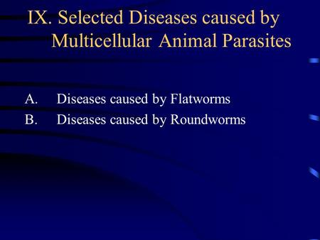 IX. Selected Diseases caused by Multicellular Animal Parasites A. Diseases caused by Flatworms B. Diseases caused by Roundworms.