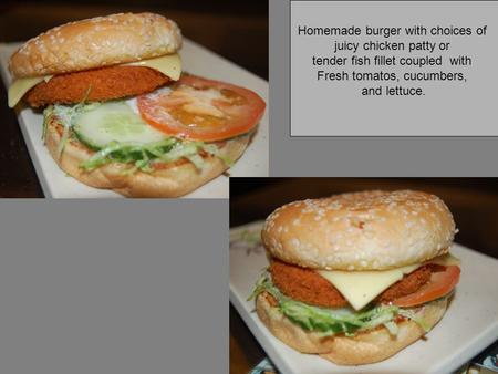 Homemade burger with choices of juicy chicken patty or tender fish fillet coupled with Fresh tomatos, cucumbers, and lettuce.