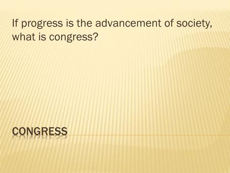 If progress is the advancement of society, what is congress?