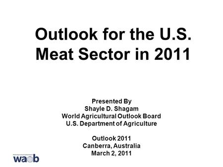 Outlook for the U.S. Meat Sector in 2011 Presented By Shayle D. Shagam World Agricultural Outlook Board U.S. Department of Agriculture Outlook 2011 Canberra,