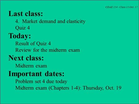 CDAE 254 - Class 15 Oct. 17 Last class: 4. Market demand and elasticity Quiz 4 Today: Result of Quiz 4 Review for the midterm exam Next class: Midterm.