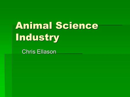 Animal Science Industry Chris Ellason World Livestock and Poultry billions of animals: Chickens:14.1 Cattle & Buffalo:1.5 Sheep:1.1 Pigs:0.9 Goats:0.7.