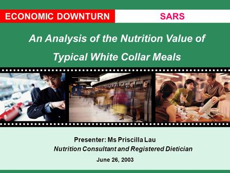 ECONOMIC DOWNTURNSARS Presenter: Ms Priscilla Lau Nutrition Consultant and Registered Dietician June 26, 2003 An Analysis of the Nutrition Value of Typical.