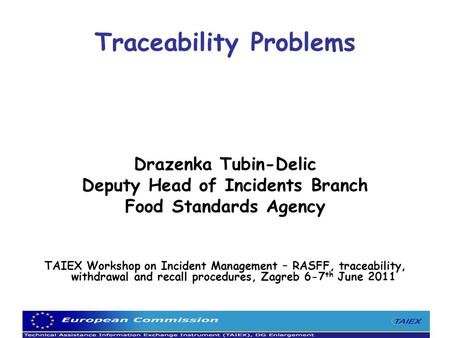 Traceability Problems Drazenka Tubin-Delic Deputy Head of Incidents Branch Food Standards Agency TAIEX Workshop on Incident Management – RASFF, traceability,