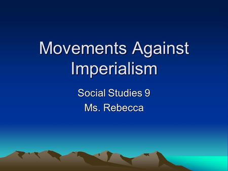 Movements Against Imperialism Social Studies 9 Ms. Rebecca.