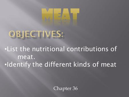 Chapter 36 List the nutritional contributions of meat. Identify the different kinds of meat.