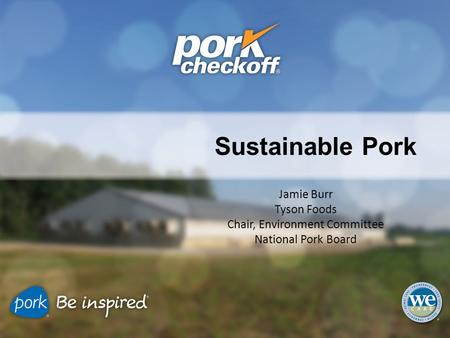 Sustainable Pork Jamie Burr Tyson Foods Chair, Environment Committee National Pork Board.