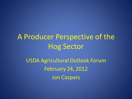 A Producer Perspective of the Hog Sector USDA Agricultural Outlook Forum February 24, 2012 Jon Caspers.