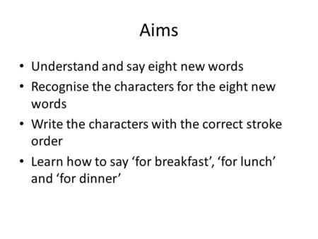 Aims Understand and say eight new words Recognise the characters for the eight new words Write the characters with the correct stroke order Learn how.