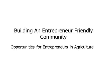 Opportunities for Entrepreneurs in Agriculture Building An Entrepreneur Friendly Community.