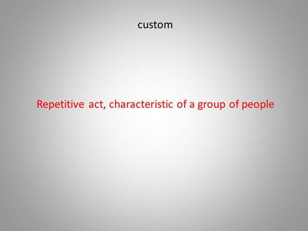 Custom Repetitive act, characteristic of a group of people.