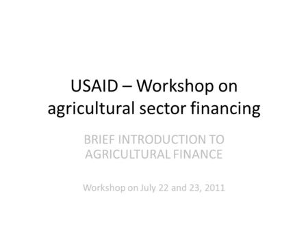 USAID – Workshop on agricultural sector financing BRIEF INTRODUCTION TO AGRICULTURAL FINANCE Workshop on July 22 and 23, 2011.