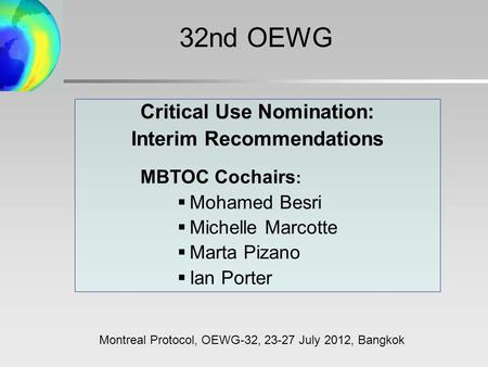 Critical Use Nomination: Interim Recommendations MBTOC Cochairs :  Mohamed Besri  Michelle Marcotte  Marta Pizano  Ian Porter Montreal Protocol, OEWG-32,