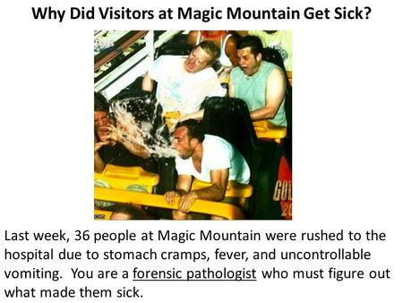 Why Did Visitors at Magic Mountain Get Sick? Last week, 36 people at Magic Mountain were rushed to the hospital due to stomach cramps, fever, and uncontrollable.