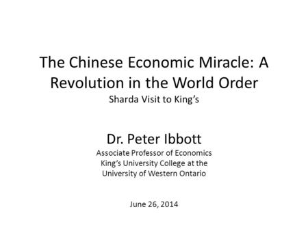 The Chinese Economic Miracle: A <strong>Revolution</strong> in the World Order Sharda Visit to King's Dr. Peter Ibbott Associate Professor of Economics King's University.