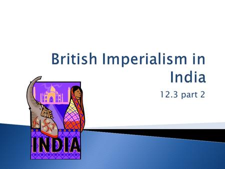12.3 part 2.  The British East India company controlled India  They got raw materials and a huge potential market for their products  They controlled.