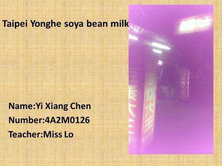 Taipei Yonghe soya bean milk Name:Yi Xiang Chen Number:4A2M0126 Teacher:Miss Lo.