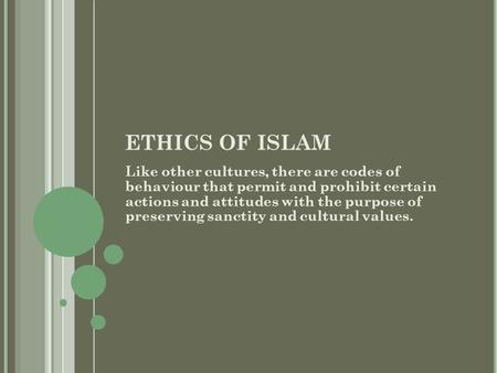 ETHICS OF ISLAM Like other cultures, there are codes of behaviour that permit and prohibit certain actions and attitudes with the purpose of preserving.