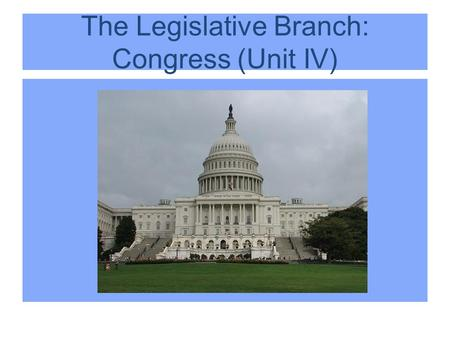 The Legislative Branch: Congress (Unit IV). Unit IV: Institutions of Government: Congress, Presidency, Bureaucracy, Courts (35-45%)