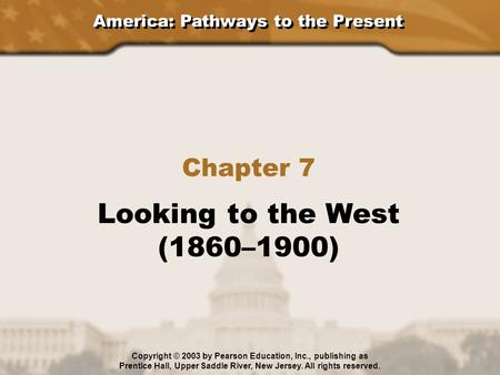 America: Pathways to the Present Chapter 7 Looking to the West (1860–1900) Copyright © 2003 by Pearson Education, Inc., publishing as Prentice Hall, Upper.