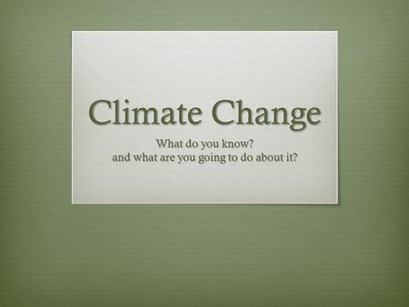 Climate Change What do you know? and what are you going to do about it?