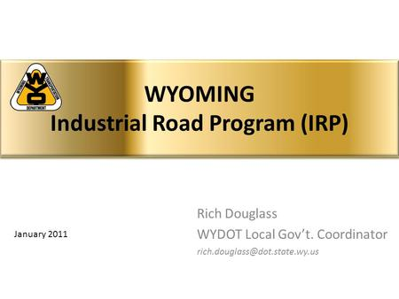 Rich Douglass WYDOT Local Gov't. Coordinator WYOMING Industrial Road Program (IRP) January 2011.