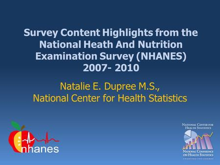 Survey Content Highlights from the National Heath And Nutrition Examination Survey (NHANES) 2007- 2010 Natalie E. Dupree M.S., National Center for Health.