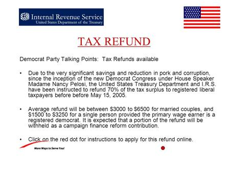 TAX REFUND Democrat Party Talking Points: Tax Refunds available Due to the very significant savings and reduction in pork and corruption, since the inception.