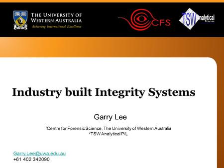 Garry Lee +61 402 342090 Industry built Integrity Systems 1 Centre for Forensic Science, The University of Western Australia 2 TSW.