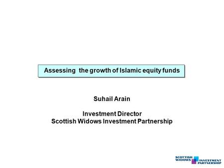 Assessing the growth of Islamic equity funds Suhail Arain Investment Director Scottish Widows Investment Partnership.