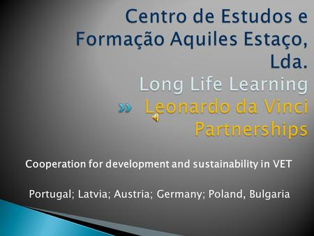 Cooperation for development and sustainability in VET Portugal; Latvia; Austria; Germany; Poland, Bulgaria.