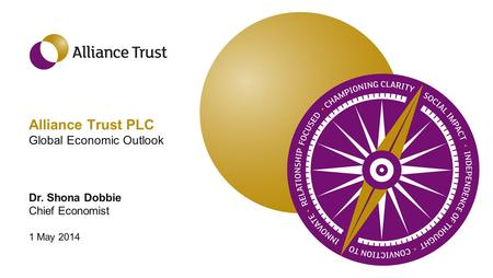 Alliance Trust PLC Global Economic Outlook Dr. Shona Dobbie Chief Economist 1 May 2014.