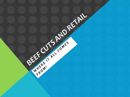 BEEF CUTS AND RETAIL WHERE IT ALL COMES FROM!. THE TWO BASIC CUTS Wholesale cuts are the larger cuts of meat that are shipped to grocery stores and meat.