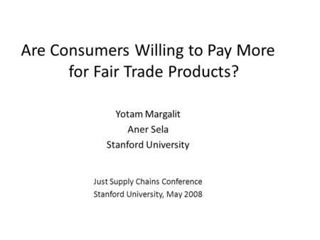 Are Consumers Willing to Pay More for Fair Trade Products? Yotam Margalit Aner Sela Stanford University Just Supply Chains Conference Stanford University,