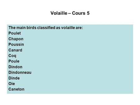 Volaille – Cours 5 The main birds classified as volaille are: Poulet Chapon Poussin Canard Coq Poule Dindon Dindonneau Dinde Oie Caneton.