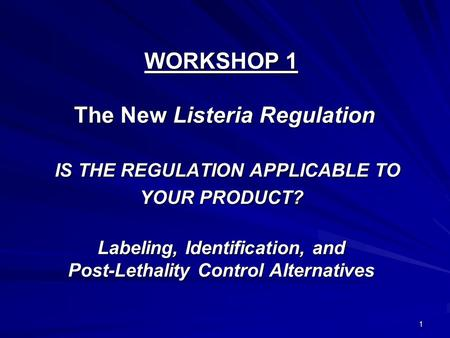 1 WORKSHOP 1 The New Listeria Regulation IS THE REGULATION APPLICABLE TO YOUR PRODUCT? Labeling, Identification, and Post-Lethality Control Alternatives.