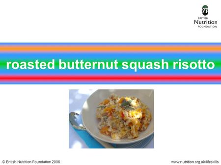 © British Nutrition Foundation 2006www.nutrition.org.uk/lifeskills roasted butternut squash risotto.