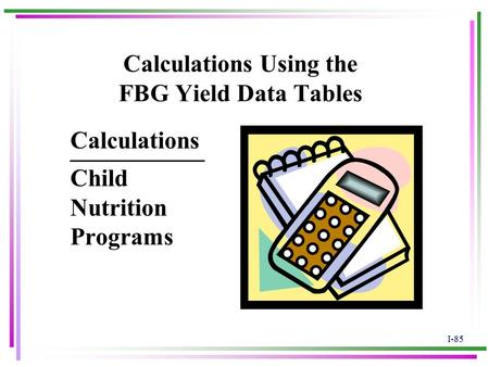 I-85 Calculations Using the FBG Yield Data Tables ___________ Child Nutrition Programs Calculations.