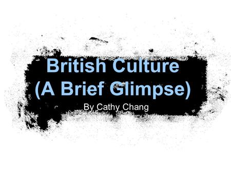 British Culture (A Brief Glimpse) By Cathy Chang.