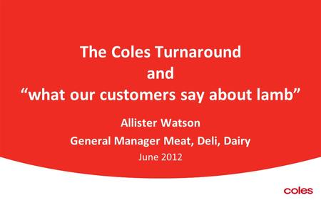 "The Coles Turnaround and ""what our customers say about lamb"" Allister Watson General Manager Meat, Deli, Dairy June 2012."