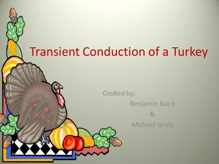 Transient Conduction of a Turkey Cooked by: Benjamin Baird & Michael Jarvis 1.