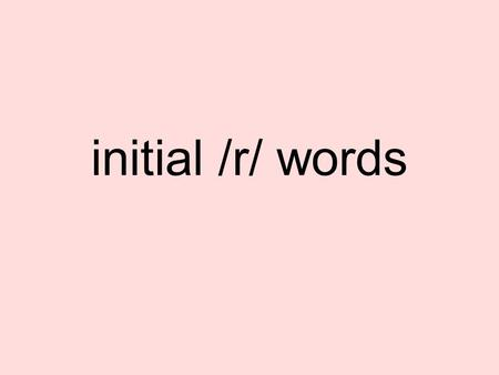 Initial /r/ words. initial /r/ sounds r -can be called the 'ambulance' or 'fire engine' sound. Pull your tongue back slightly. Tongue tip up slightly.