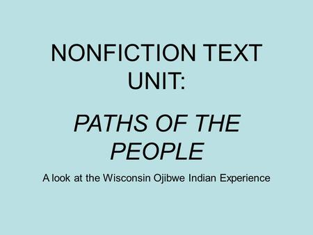 NONFICTION TEXT UNIT: PATHS OF THE PEOPLE A look at the Wisconsin Ojibwe Indian Experience.