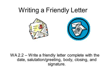 Writing a Friendly Letter WA 2.2 – Write a friendly letter complete with the date, salutation/greeting, body, closing, and signature.