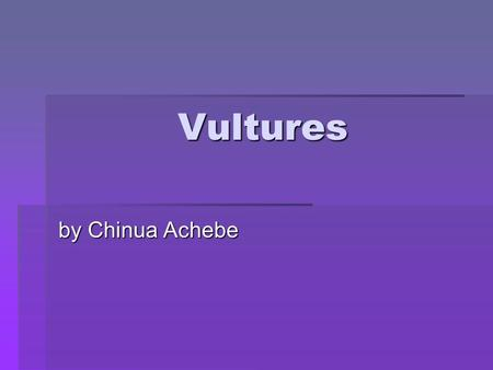 Vultures by Chinua Achebe. Vultures by Chinua Achebe Outline Vultures is one of the most complex poems in Cluster One. This is because although the vultures.