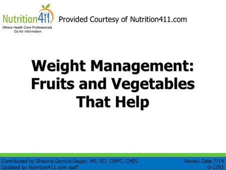 Weight Management: Fruits and Vegetables That Help Provided Courtesy of Nutrition411.com Review Date 7/14 G-1293 Contributed by Shawna Gornick-Ilagan,